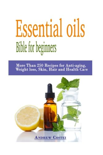 Essential oils: Bible for beginners: More Than 250 Recipes for Anti-aging, Weight loss, Skin, Hair and Health Care by way of: aromatherapy, infusions, inhalations, baths, massages.