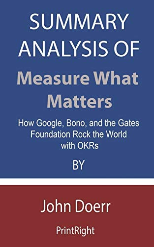Summary Analysis Of Measure What Matters: How Google, Bono, and the Gates Foundation Rock the World with OKRs By John Doerr