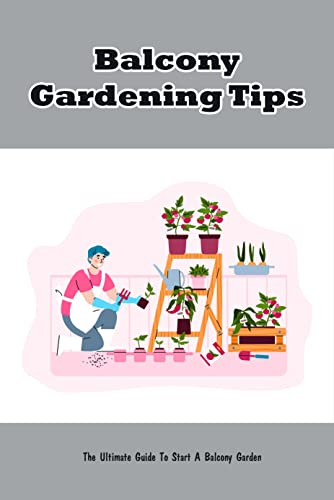 Balcony Gardening Tips: The Ultimate Guide To Start A Balcony Garden: Balcony Gardening (English Edition)