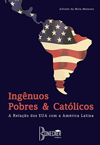 Ingênuos, Pobres e Católicos: A Relação dos EUA com a América Latina (Portuguese Edition)