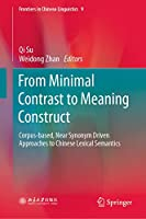 From Minimal Contrast to Meaning Construct: Corpus-based, Near Synonym Driven Approaches to Chinese Lexical Semantics (Frontiers in Chinese Linguistics (9))
