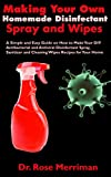 Making Your Own Homemade Disinfectant Spray and Wipes: A Simple and Easy Guide on How to Make Your DIY Antibacterial and Antiviral Disinfectant Spray, Sanitizer & Cleaning Wipes Recipes for Your Home