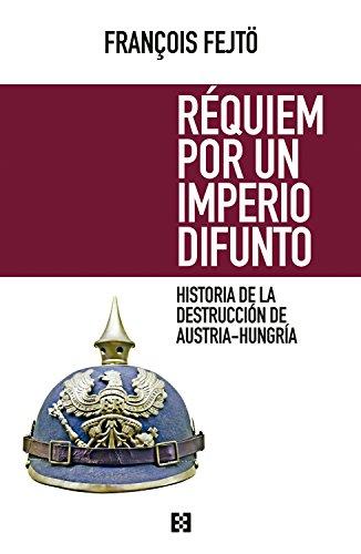 Réquiem por un imperio difunto: Historia de la destrucción de Austria-Hungría (Nuevo...