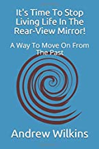 It's Time to Stop Living Life in the Rear-View Mirror!: A Way to Move on from the Past