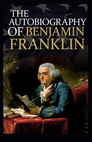 Autobiography of Benjamin Franklin: Benjamin Franklin ( History, Americas, Classics, Literature) [Annotated]