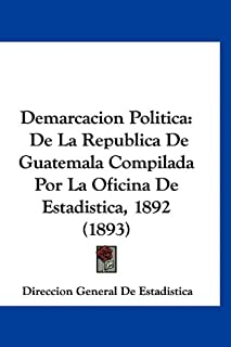 Demarcacion Politica: de La Republica de Guatemala Compilada Por La Oficina de Estadistica, 1892 (1893)