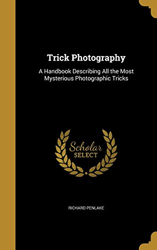 Trick Photography: A Handbook Describing All the Most Mysterious Photographic Tricks