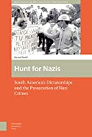 Hunt for Nazis: South America's Dictatorships and the Prosecution of Nazi Crimes (War, Conflict and Genocide Studies)