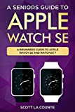 A Seniors Guide To Apple Watch SE: A Ridiculously Simple Guide To Apple Watch SE and WatchOS 7 (English Edition)