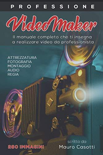 Professione videomaker: il manuale completo che ti insegna a fare video da professionista