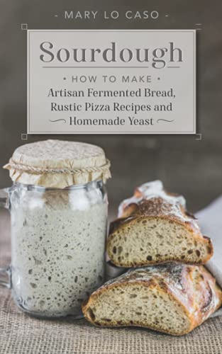Sourdough: How to Make Artisan Fermented Bread , Rustic Pizza Recipes and Homemade Yeast