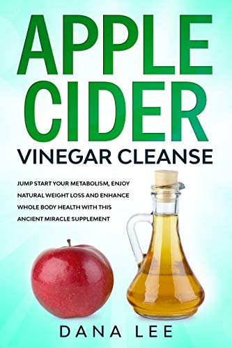 Apple Cider Vinegar Cleanse: Jump Start Your Metabolism, Enjoy Natural Weight Loss and Enhance Whole Body Health with This Ancient Miracle Supplement (English Edition)