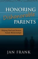 Honoring Dishonorable Parents: Helping Heal and Restore Family Relationships