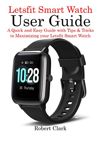 Letsfit Smart Watch User Guide: A Quick and Easy Guide with Tips & Tricks to Maximizing your Letsfit Smart Watch