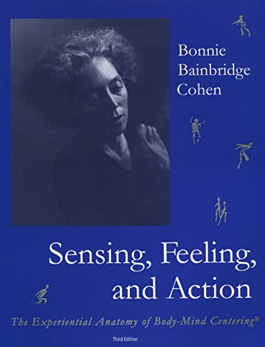 Sensing, Feeling and Action: The Experiential Anatomy of Body-Mind Centering(r)