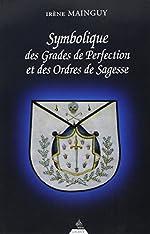 Symbolique des grades de perfection et des ordres de sagesse - Aux Rites Ecossais Ancien et Accepté et Français ou la Maîtrise approfondie d'Irène Mainguy