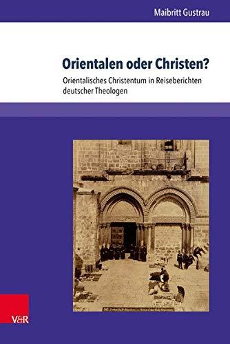 Orientalen oder Christen?: Orientalisches Christentum in Reiseberichten deutscher Theologen (Kirche - Konfession - Religion)