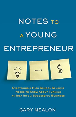 Notes to a Young Entrepreneur: Everything a High School Student Needs to Know About Turning an Idea Into a Successful Business