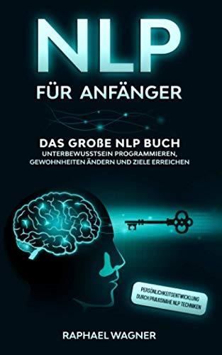 NLP für Anfänger: Das große NLP Buch - Unterbewusstsein programmieren, Gewohnheiten ändern und Ziele erreichen - Persönlichkeitsentwicklung durch praxisnahe NLP Techniken