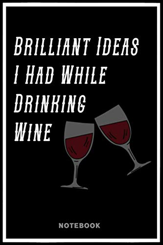 Brilliant Ideas I Had While Drinking Wine notebook: wine journal, Funny Gag Gift Notebook Journal for my brilliant friend, , 120 pages, 6*9, color ... jotting down, Writing school lessons