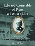 Edward Constable of Kent a Settler's Life: A biography of one of New Zealand's first settlers