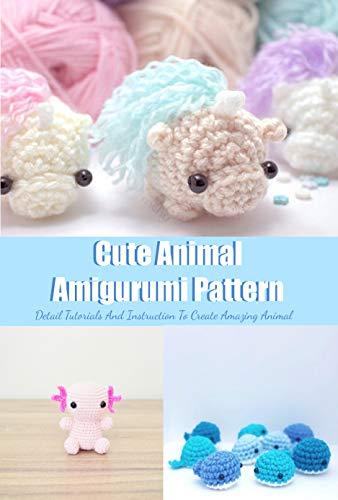 Cute Animal Amigurumi Pattern: Detail Tutorials And Instruction To Create Amazing Animal: Animal Amigurumi Detail Tutorial (English Edition)