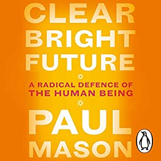 Clear Bright Future     A Radical Defence of the Human Being              By:                                                                                                                                 Paul Mason                           Length: 12 hrs     Not rated yet     Overall 0.0