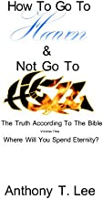 How To Go To Heaven and Not Go To Hell (The Truth According To The Bible. Where Will You Spend Eternity? Book 1)
