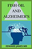 FISH OIL AND ALZHEIMER'S: The Complete and Absolute Guide To Using Fish Oil in Tacking Alzheimer's Disease