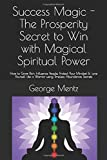Success Magic - The Prosperity Secret to Win with Magical Spiritual Power: How to Grow Rich, Influence People, Protect Your Mindset & Love Yourself Like a Warrior using Timeless Abundance Secrets - George Mentz