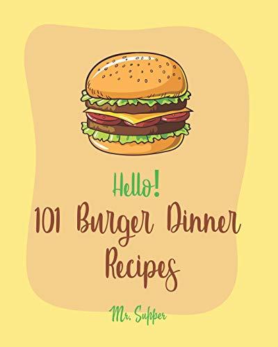 Hello! 101 Burger Dinner Recipes: Best Burger Dinner Cookbook Ever For Beginners [Veggie Burger Cookbook, Stuffed Burger Cookbook, Skillet Dinners Cookbook, Simple Vegan Dinner Recipes] [Book 1]