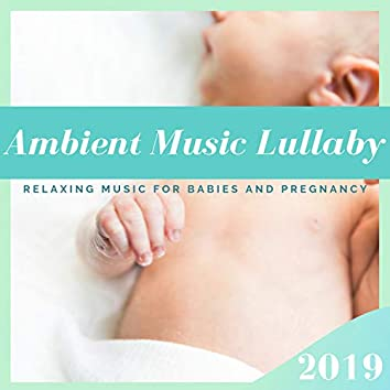Ambient Music Lullaby 2019 - Relaxing Music for Babies and Pregnancy