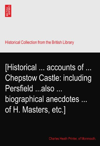 [Historical ... accounts of ... Chepstow Castle: including Persfield ...also ... biographical anecdotes ... of H. Masters, etc.]