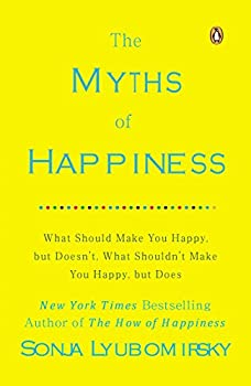 The Myths of Happiness  What Should Make You Happy but Doesn t What Shouldn t Make You Happy but Does