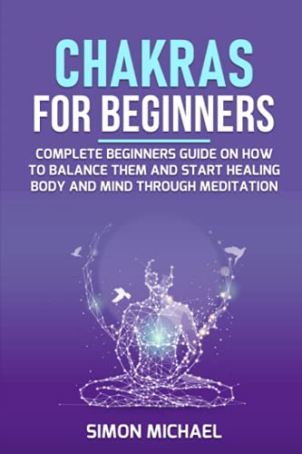 Chakras for Beginners: Complete Beginners Guide on How to Balance Them and Start Healing Body and Mind Through Meditation