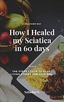 How I Healed my Sciatica in 60 Days: The Steps I took to start Living Stress and Pain free by [Natasha  O.]