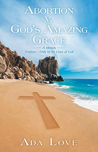 Abortion v. God's Amazing Grace: A Memoir, Forgiven-Only by the Grace of God