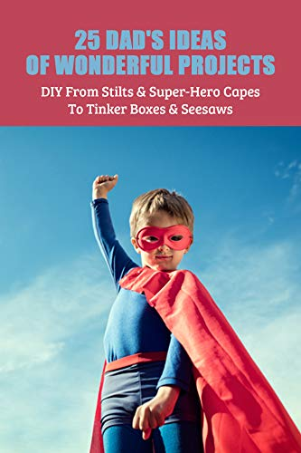 25 Dad's Ideas Of Wonderful Projects: DIY From Stilts & Super-Hero Capes To Tinker Boxes & Seesaws: Easy Craft Ideas For The Home (English Edition)