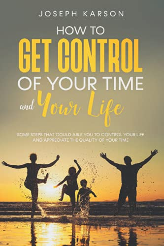 How to Get Control of Your Time and Your Life: Some Steps That Could Able You to Control Your Life and Appreciate the Quality of Your Time