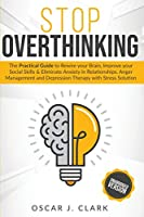 Stop Overthinking: The Practical Guide to Rewire your Brain, Improve your Social Skills and Eliminate Anxiety in Relationships. Anger Management and Depression Therapy with Stress Solution
