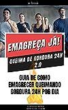 Emagreça Já! Queima de Gordura 24h 2.0: Guia de Como Emagrecer com Alimentação Saudável Low Carb, Sucos e Sopas Detox e Exercícios Físicos (Portuguese Edition)