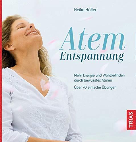 Atem-Entspannung: Mehr Energie und Wohlbefinden durch bewusstes Atmen. Über 70 einfache Übungen