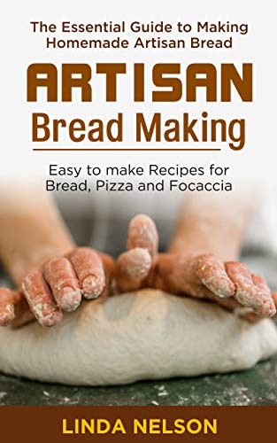 ARTISAN BREAD MAKING: The Essential guide to making Homemade Artisan Bread. Easy to make recipes for Bread, Pizza and Focaccia (English Edition)