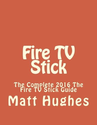 Fire TV Stick: The Complete 2016 The Fire TV Stick Guide