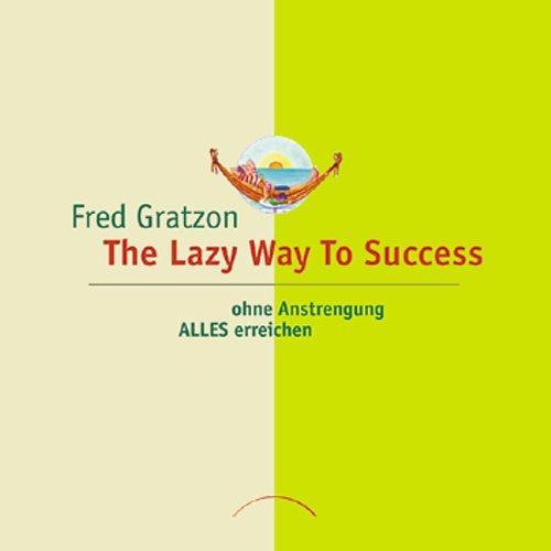 Gratzon Fred, The lazy way to success. Ohne Anstrengung ALLES erreichen.