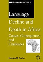 Language Decline And Death In Africa: Causes, Consequences And Challenges (Mulilingual Matters)