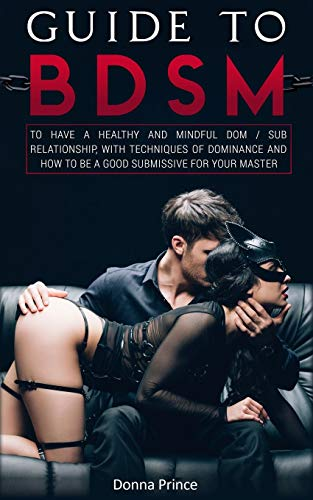 Guide to BDSM: to Have a Healthy and Mindful Dom / Sub Relationship, with Techniques of Dominance and How to be a Good Submissive for your Master (Sex Life Tips Book 4)