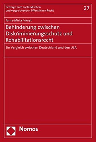 Behinderung zwischen Diskriminierungsschutz und Rehabilitationsrecht: Ein Vergleich zwischen Deutschland und den USA (Beitrage Zum Auslandischen Und Vergleichenden Offentlichen Recht, Band 27)