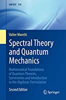 Spectral Theory and Quantum Mechanics: Mathematical Foundations of Quantum Theories, Symmetries and Introduction to the Algebraic Formulation (UNITEXT (110))