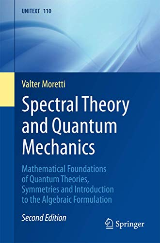 Spectral Theory and Quantum Mechanics: Mathematical Foundations of Quantum Theories, Symmetries and Introduction to the Algebraic Formulation (UNITEXT (110), Band 110)